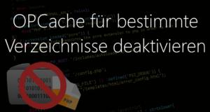 PHP OPCache für Ordner deaktivieren